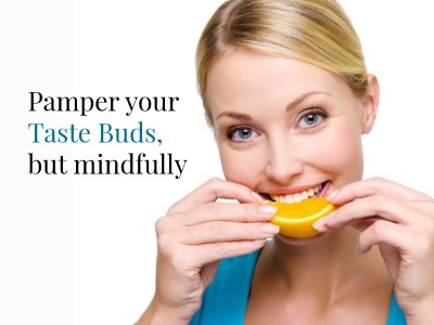 Pamper your taste buds, but mindfully
